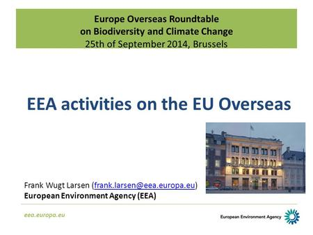 Europe Overseas Roundtable on Biodiversity and Climate Change 25th of September 2014, Brussels eea.europa.eu EEA activities on the EU Overseas Frank Wugt.