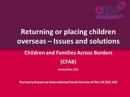 Returning or placing children overseas – Issues and solutions Children and Families Across Borders (CFAB) Andy Elvin CEO Formerly known as International.