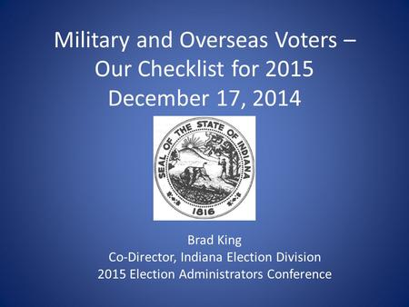 Military and Overseas Voters – Our Checklist for 2015 December 17, 2014 Brad King Co-Director, Indiana Election Division 2015 Election Administrators Conference.