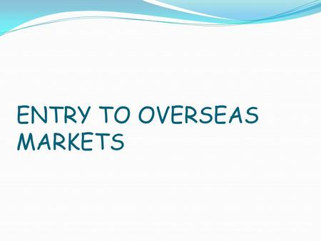ENTRY TO OVERSEAS MARKETS. One of the most important and critical decisions in international marketing is the mode of entering the foreign market. No.