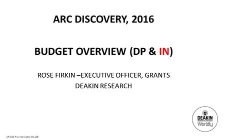 CRICOS Provider Code: 00113B ARC DISCOVERY, 2016 BUDGET OVERVIEW (DP & IN) ROSE FIRKIN –EXECUTIVE OFFICER, GRANTS DEAKIN RESEARCH.
