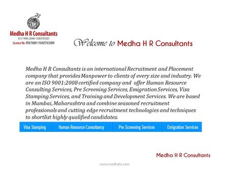 Medha H R Consultants is an international Recruitment and Placement company that provides Manpower to clients of every size and industry. We are an ISO.