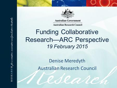 Funding Collaborative Research—ARC Perspective 19 February 2015 Denise Meredyth Australian Research Council.