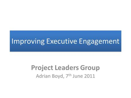 Improving Executive Engagement Project Leaders Group Adrian Boyd, 7 th June 2011.