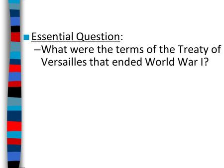 Essential Question: What were the terms of the Treaty of Versailles that ended World War I?