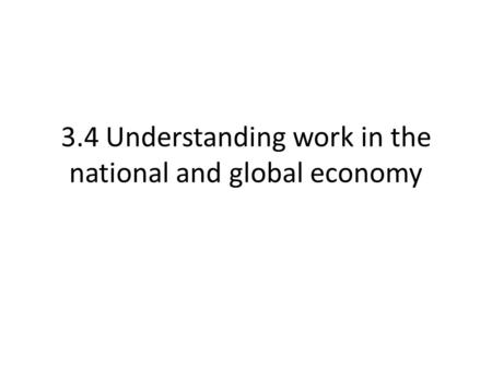 3.4 Understanding work in the national and global economy.