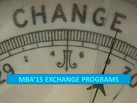 MBA'15 EXCHANGE PROGRAMS. Gain a true 'International education' by living and studying overseas Study at some of the most prestigious universities for.