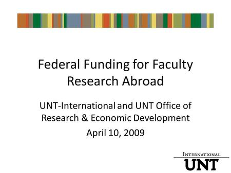 Federal Funding for Faculty Research Abroad UNT-International and UNT Office of Research & Economic Development April 10, 2009.