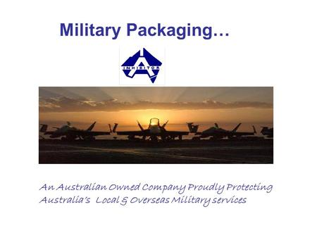 Military Packaging… An Australian Owned Company Proudly Protecting Australia's Local & Overseas Military services.