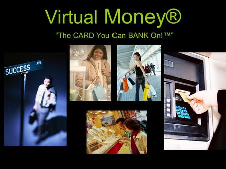 """The CARD You Can BANK On!™"" Virtual Money®. The Product The hallmark product is the Virtual Money® Card™, a stored value pin based debit card, perfectly."
