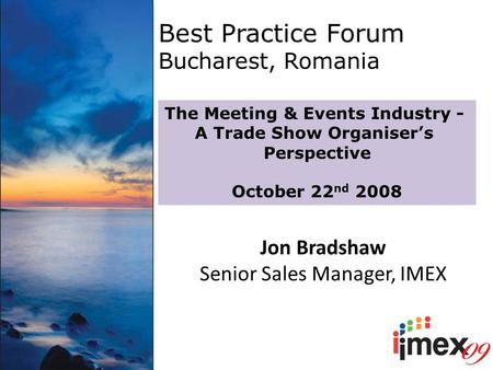 Best Practice Forum Bucharest, Romania The Meeting & Events Industry - A Trade Show Organiser's Perspective October 22 nd 2008 Jon Bradshaw Senior Sales.