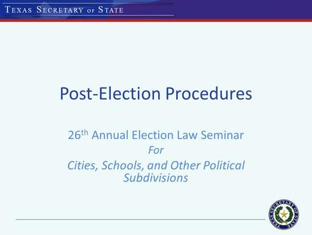 Post-Election Procedures 26 th Annual Election Law Seminar For Cities, Schools, and Other Political Subdivisions.