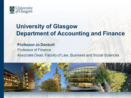 University of Glasgow Department of Accounting and Finance Professor Jo Danbolt Professor of Finance Associate Dean, Faculty of Law, Business and Social.