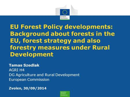 EU Forest Policy developments: Background about forests in the EU, forest strategy and also forestry measures under Rural Development Tamas Szedlak AGRI.