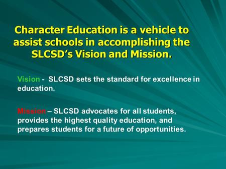 Character Education is a vehicle to assist schools in accomplishing the SLCSD's Vision and Mission. Vision - SLCSD sets the standard for excellence in.