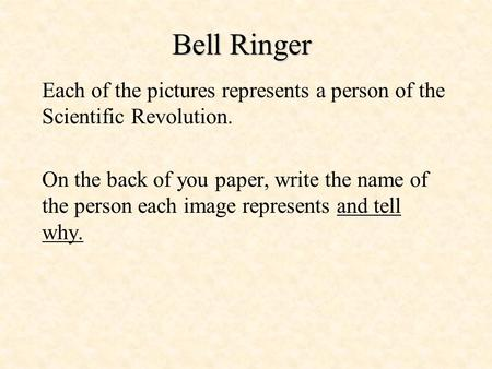 Bell Ringer Each of the pictures represents a person of the Scientific Revolution. On the back of you paper, write the name of the person each image represents.