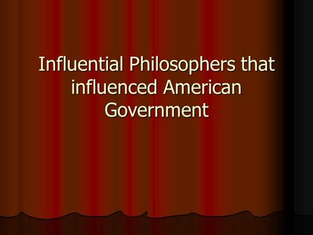 Influential Philosophers that influenced American Government.
