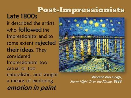 Post-Impressionists Late 1800s followed rejected their ideas emotion in paint it described the artists who followed the Impressionists and to some extent.