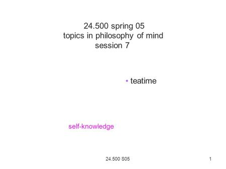 24.500 S05 1 24.500 spring 05 topics in philosophy of mind session 7 teatime self-knowledge.