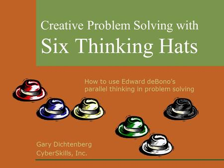 Gary Dichtenberg CyberSkills, Inc. Creative Problem Solving with Six Thinking Hats How to use Edward deBono's parallel thinking in problem solving.