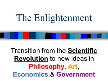 The Enlightenment Transition from the Scientific Revolution to new ideas in Philosophy, Art, Economics,& Government.