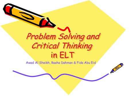 Problem Solving and Critical Thinking in ELT Problem Solving and Critical Thinking in ELT Awad Al Sheikh, Rasha Dahman & Fida Abu Eid.
