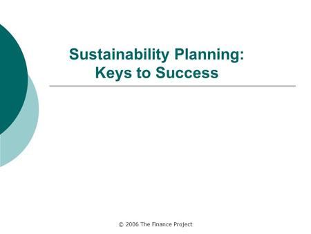 © 2006 The Finance Project Sustainability Planning: Keys to Success.
