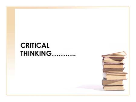 "CRITICAL THINKING………... Critical Thinking What is critical thinking??? …..""the intellectually disciplined process of actively and skillfully conceptualizing,"