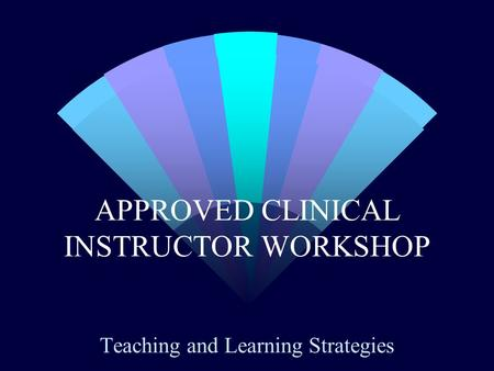 APPROVED CLINICAL INSTRUCTOR WORKSHOP Teaching and Learning Strategies.