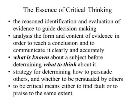 The Essence of Critical Thinking the reasoned identification and evaluation of evidence to guide decision making analysis the form and content of evidence.