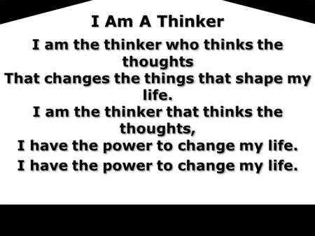 LoV I Am A Thinker I am the thinker who thinks the thoughts That changes the things that shape my life. I am the thinker that thinks the thoughts, I have.
