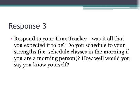 Response 3 Respond to your Time Tracker - was it all that you expected it to be? Do you schedule to your strengths (i.e. schedule classes in the morning.