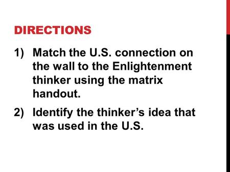 DIRECTIONS 1)Match the U.S. connection on the wall to the Enlightenment thinker using the matrix handout. 2)Identify the thinker's idea that was used in.
