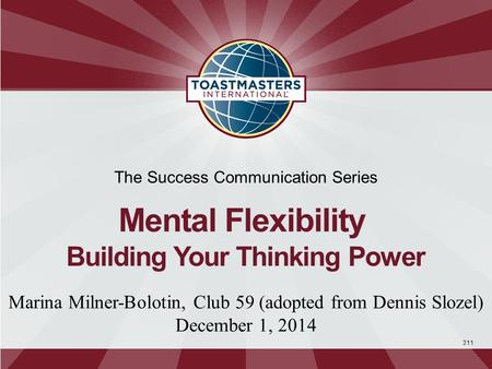 311 The Success Communication Series Mental Flexibility Building Your Thinking Power Marina Milner-Bolotin, Club 59 (adopted from Dennis Slozel) December.