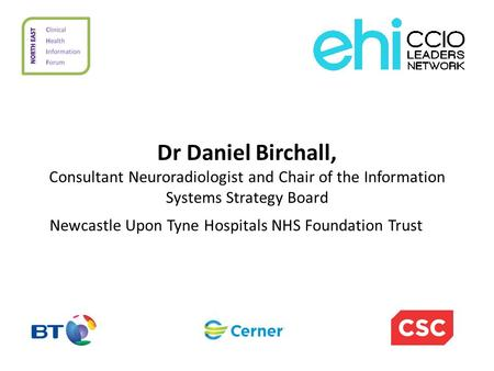 Dr Daniel Birchall, Consultant Neuroradiologist and Chair of the Information Systems Strategy Board Newcastle Upon Tyne Hospitals NHS Foundation Trust.