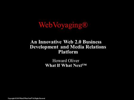Copyright © 2009 What If What Next™ All Rights Reserved An Innovative Web 2.0 Business Development and Media Relations Platform Howard Oliver What If What.