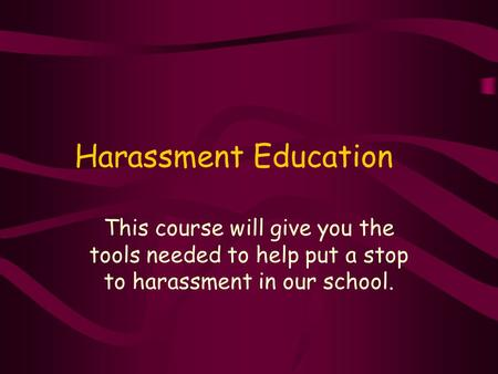 Harassment Education This course will give you the tools needed to help put a stop to harassment in our school.