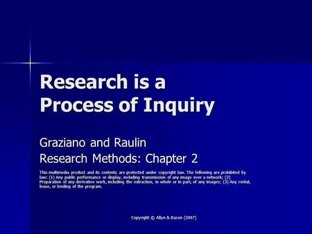 Copyright © Allyn & Bacon (2007) Research is a Process of Inquiry Graziano and Raulin Research Methods: Chapter 2 This multimedia product and its contents.