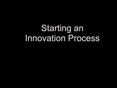 Starting an Innovation Process Life of any business is finite. For companies to endure, the drive for efficiency must be combined with excellence in.