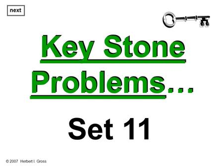 Key Stone Problems… Key Stone Problems… next Set 11 © 2007 Herbert I. Gross.