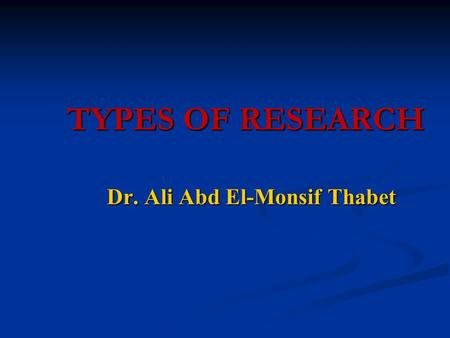 TYPES OF RESEARCH TYPES OF RESEARCH Dr. Ali Abd El-Monsif Thabet.