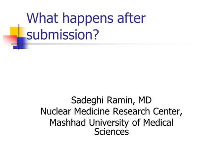 What happens after submission? Sadeghi Ramin, MD Nuclear Medicine Research Center, Mashhad University of Medical Sciences.