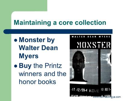 Www.connectingya.com Maintaining a core collection Monster by Walter Dean Myers Buy the Printz winners and the honor books.