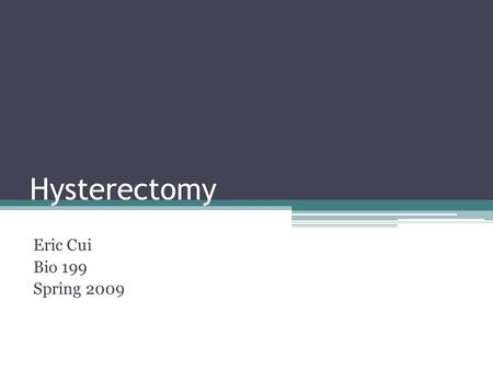 Hysterectomy Eric Cui Bio 199 Spring 2009. Hysterectomy Usually performed by a gynecologist Uterus is removed Other reproductive organs may be removed.
