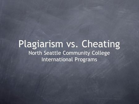 Plagiarism vs. Cheating North Seattle Community College International Programs.