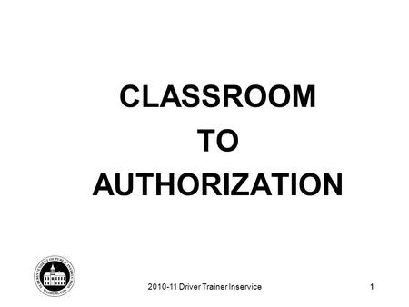1 CLASSROOM TO AUTHORIZATION 2010-11 Driver Trainer Inservice1.