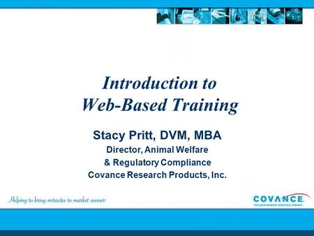 Introduction to Web-Based Training Stacy Pritt, DVM, MBA Director, Animal Welfare & Regulatory Compliance Covance Research Products, Inc.