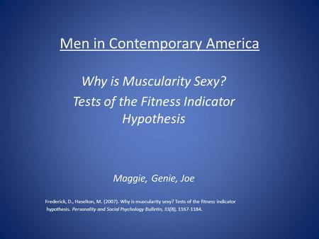 Men in Contemporary America Why is Muscularity Sexy? Tests of the Fitness Indicator Hypothesis Maggie, Genie, Joe Frederick, D., Haselton, M. (2007). Why.