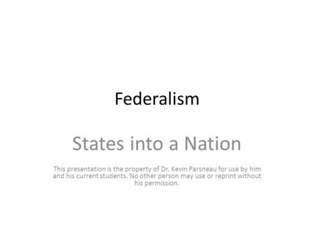Federalism States into a Nation This presentation is the property of Dr. Kevin Parsneau for use by him and his current students. No other person may use.