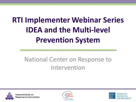 National Center on Response to Intervention RTI Implementer Webinar Series IDEA and the Multi-level Prevention System.